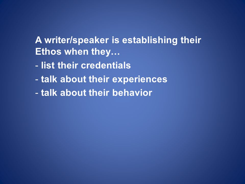 A writer/speaker is establishing their Ethos when they… - list their credentials - talk about their experiences - talk about their behavior