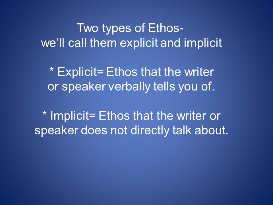 Two types of Ethos- we'll call them explicit and implicit * Explicit= Ethos that the writer or speaker verbally tells you of. * Implicit= Ethos that t