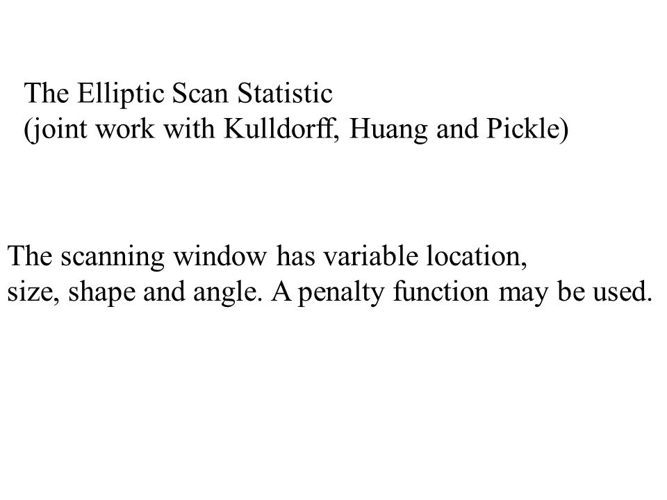 The Elliptic Scan Statistic (joint work with Kulldorff, Huang and Pickle) The scanning window has variable location, size, shape and angle.