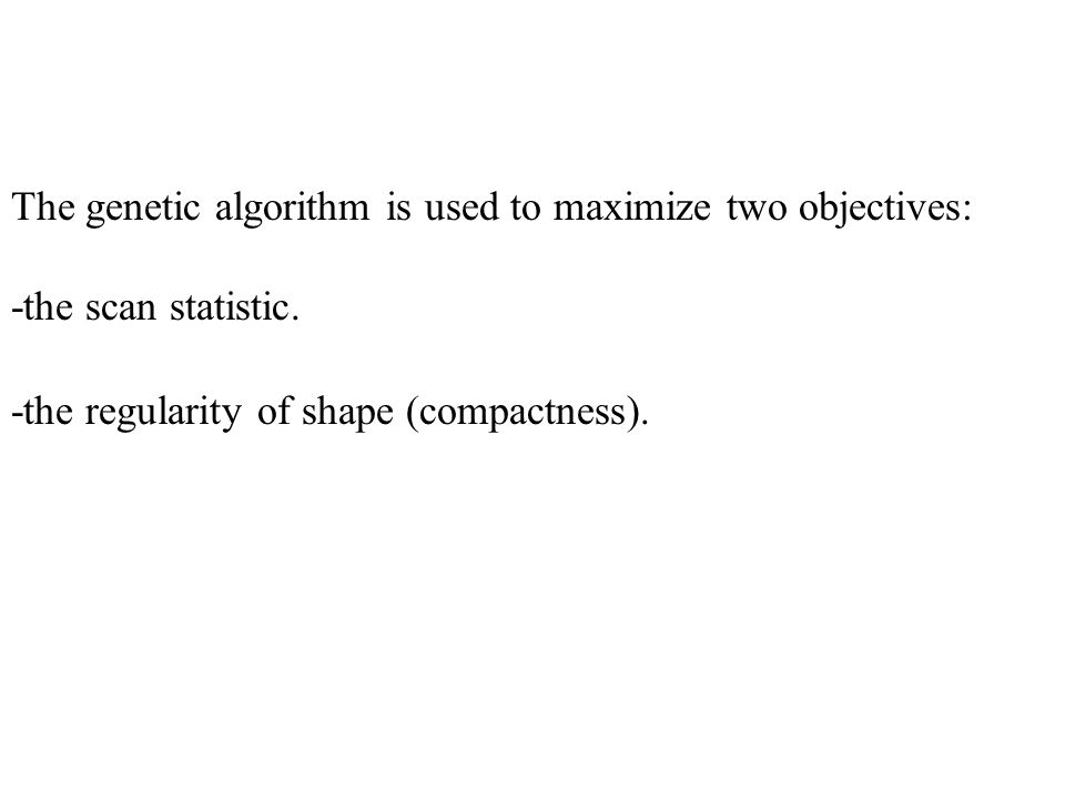The genetic algorithm is used to maximize two objectives: -the scan statistic.