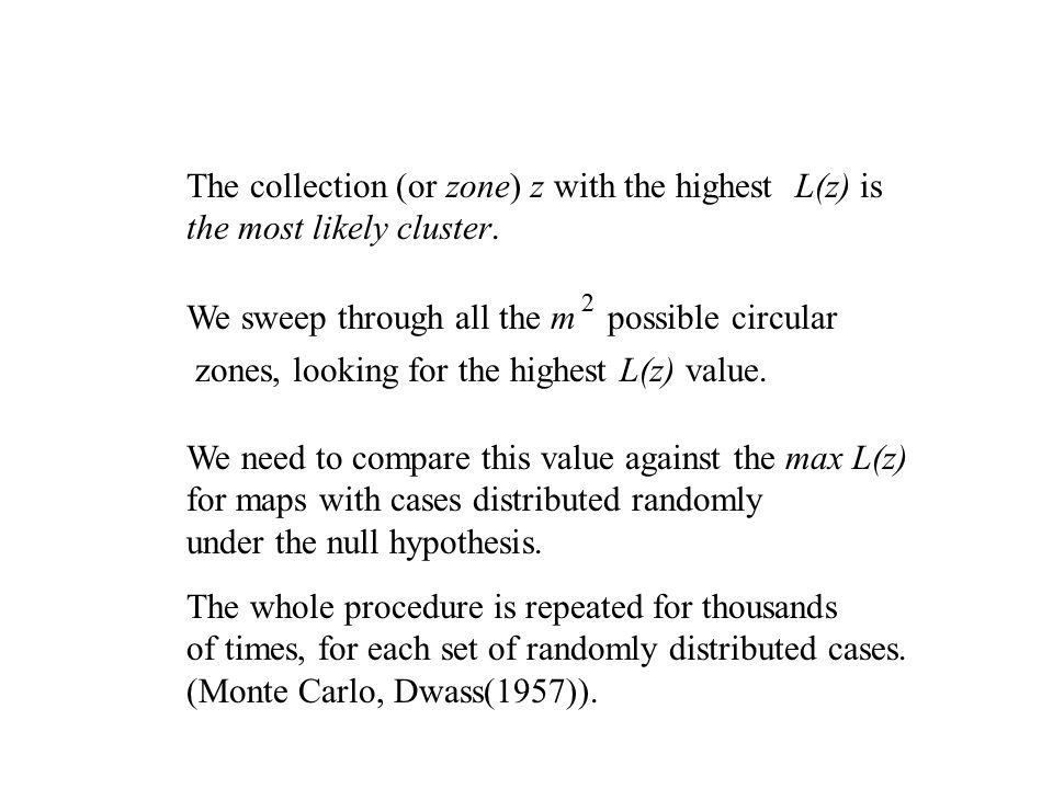 The collection (or zone) z with the highest L(z) is the most likely cluster. We sweep through all the m 2 possible circular zones, looking for the hig