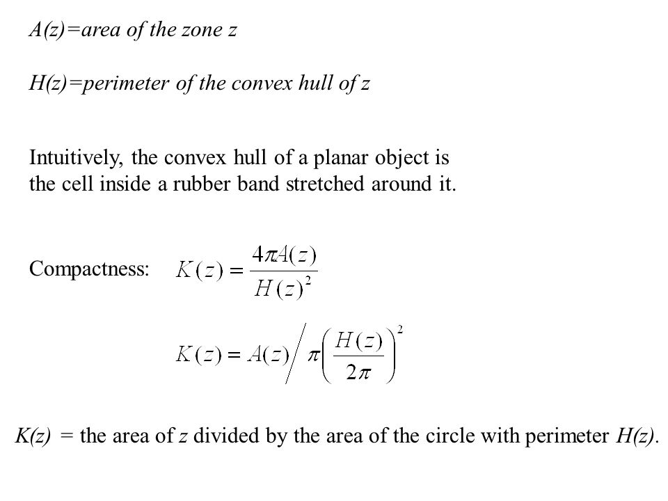 A(z)=area of the zone z H(z)=perimeter of the convex hull of z Compactness: Intuitively, the convex hull of a planar object is the cell inside a rubber band stretched around it.