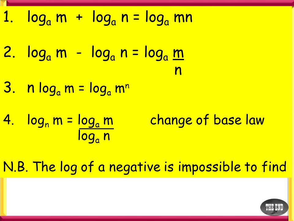 1.log a m + log a n = log a mn 2.log a m - log a n = log a m n 3.n log a m = log a m n 4.log n m = log a m change of base law log a n N.B. The log of