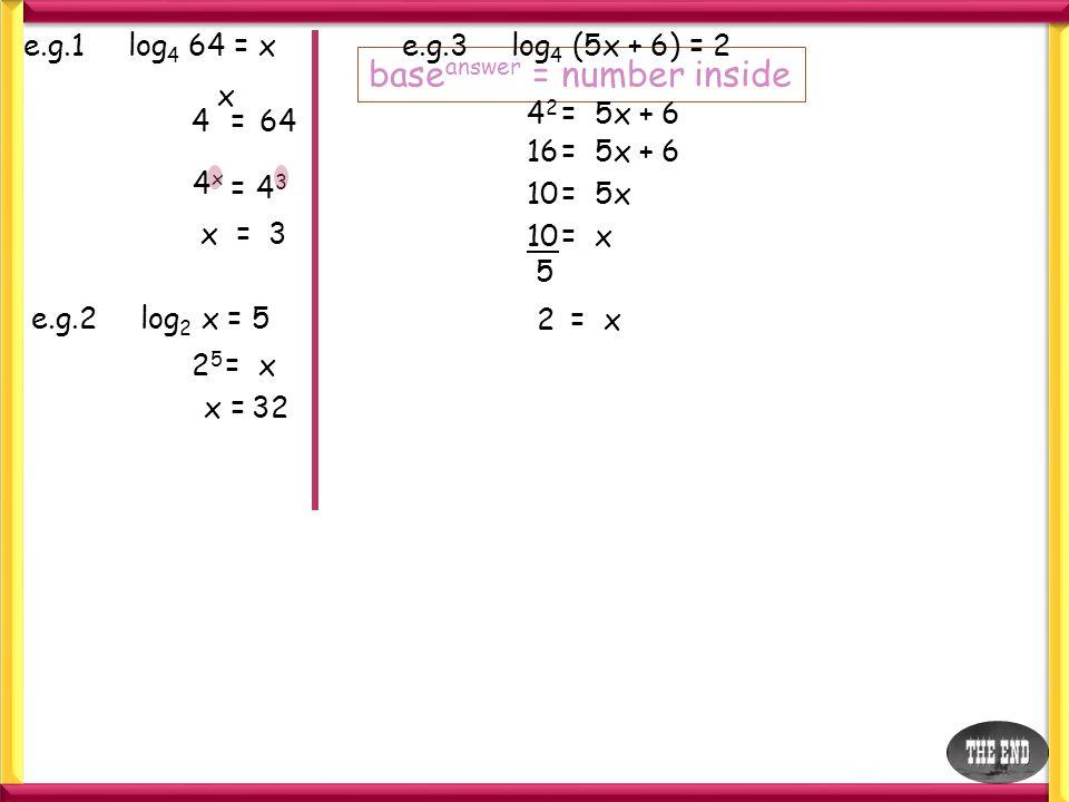 e.g.1 log 4 64 = x base answer = number inside 4 x =64 4x4x =4343 x = 3 e.g.2 log 2 x = 5 2525 = x x =32 e.g.3 log 4 (5x + 6) = 2 4242 = 5x + 6 16= 5x