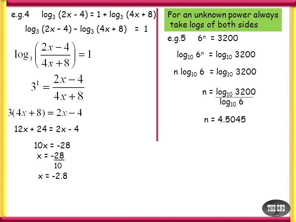 e.g.4 log 3 (2x - 4) = 1 + log 3 (4x + 8) log 3 (2x – 4) – log 3 (4x + 8)= 1 12x + 24 = 2x - 4 10x = -28 x = -28 10 x = -2.8 For an unknown power alwa