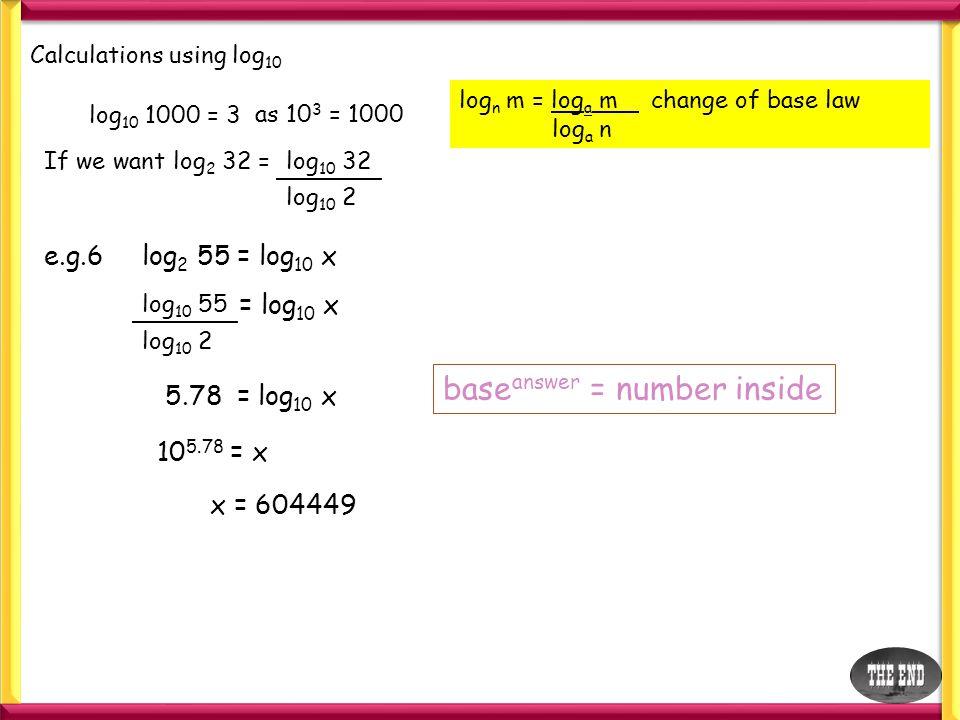 Calculations using log 10 log 10 1000 = 3 as 10 3 = 1000 If we want log 2 32 = log n m = log a m change of base law log a n log 10 32 log 10 2 e.g.6 l