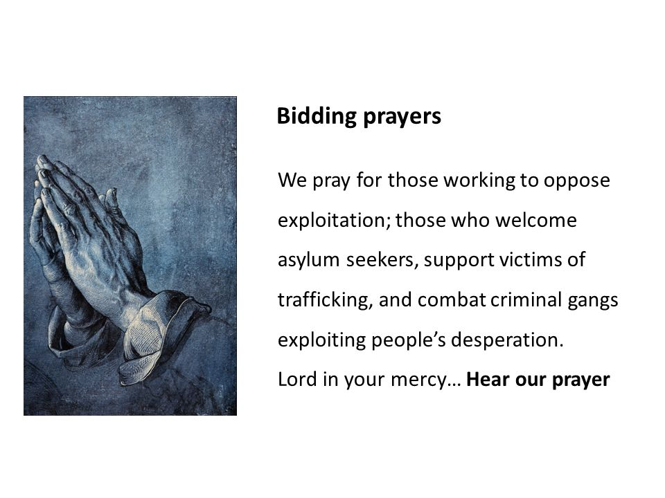 Bidding prayers We pray for those working to oppose exploitation; those who welcome asylum seekers, support victims of trafficking, and combat criminal gangs exploiting people's desperation.