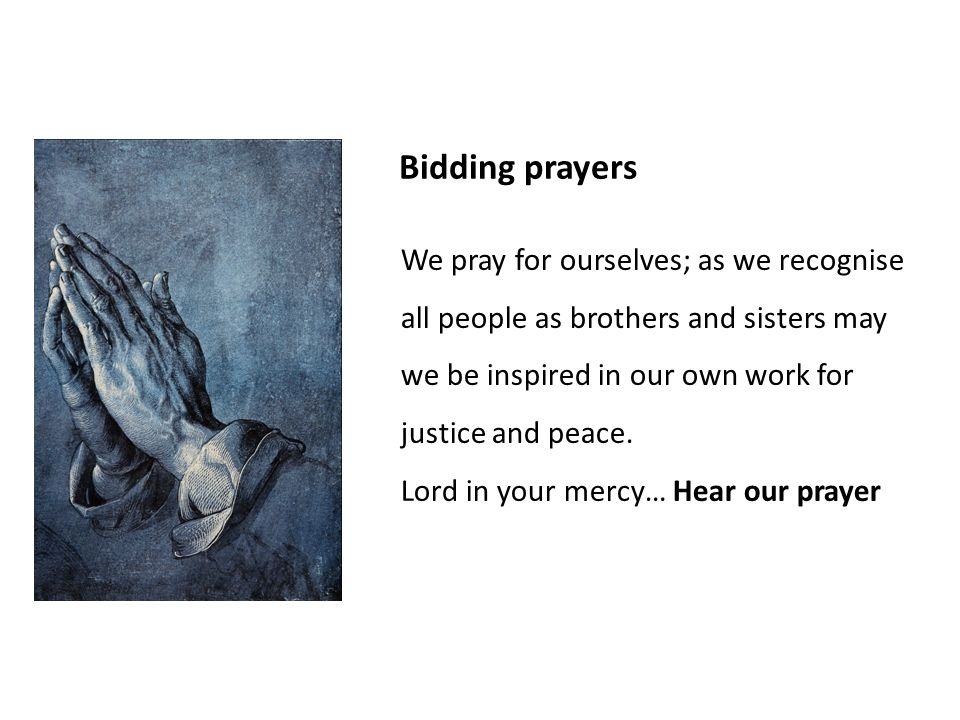 Bidding prayers We pray for ourselves; as we recognise all people as brothers and sisters may we be inspired in our own work for justice and peace.