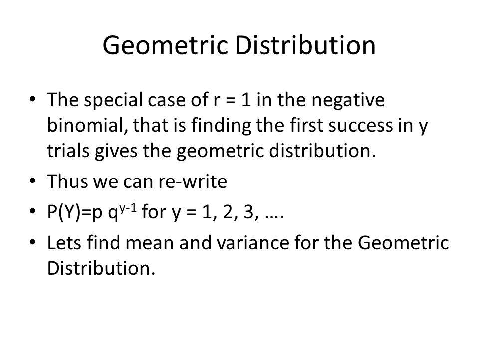 Geometric Distribution The special case of r = 1 in the negative binomial, that is finding the first success in y trials gives the geometric distribution.
