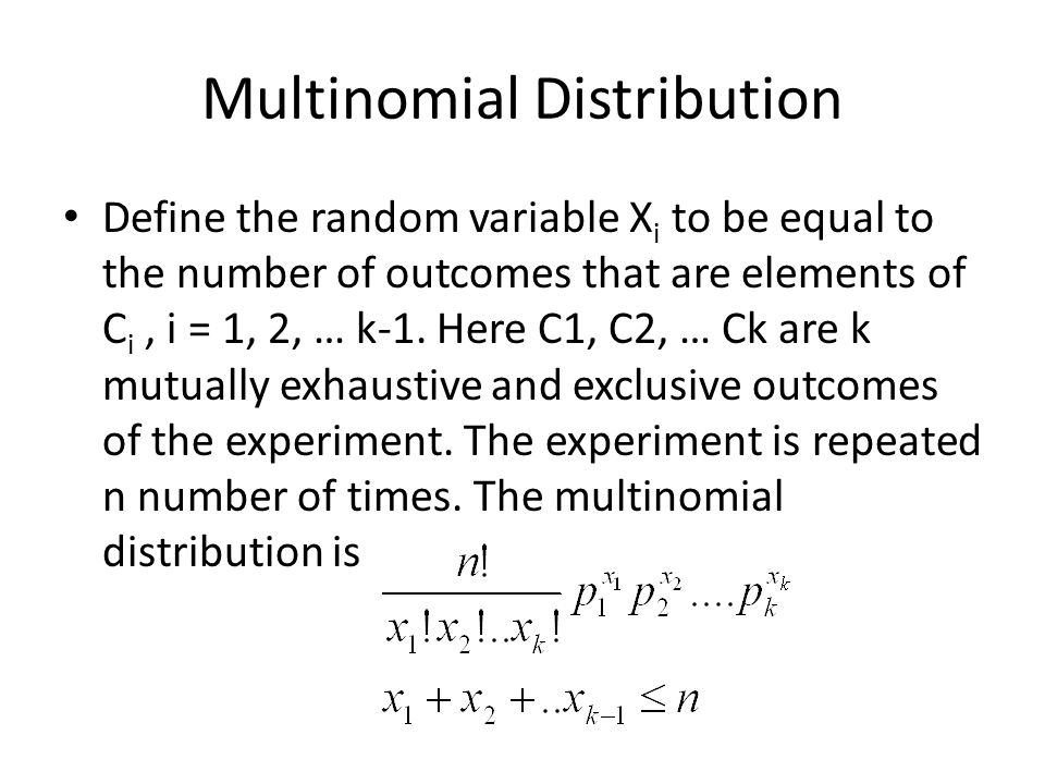 Multinomial Distribution Define the random variable X i to be equal to the number of outcomes that are elements of C i, i = 1, 2, … k-1.