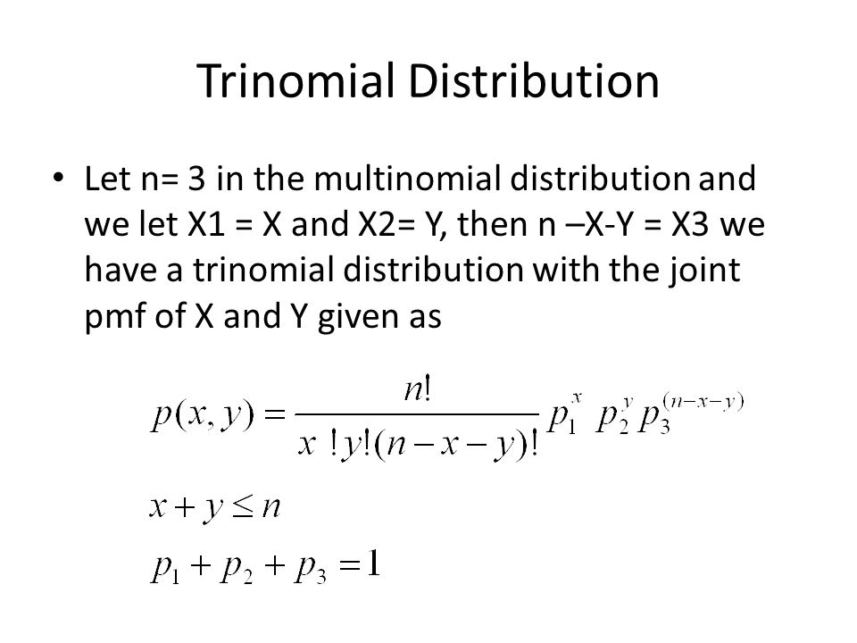 Trinomial Distribution Let n= 3 in the multinomial distribution and we let X1 = X and X2= Y, then n –X-Y = X3 we have a trinomial distribution with the joint pmf of X and Y given as