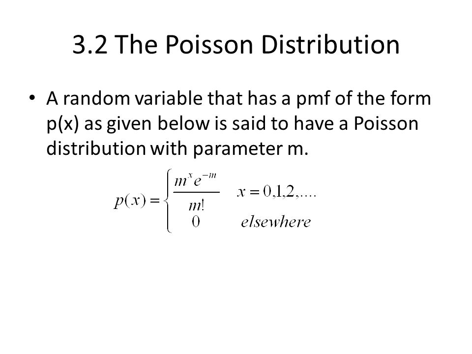 3.2 The Poisson Distribution A random variable that has a pmf of the form p(x) as given below is said to have a Poisson distribution with parameter m.