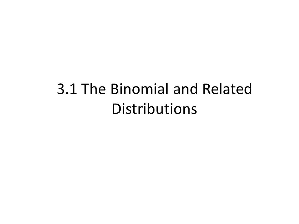 3.1 The Binomial and Related Distributions