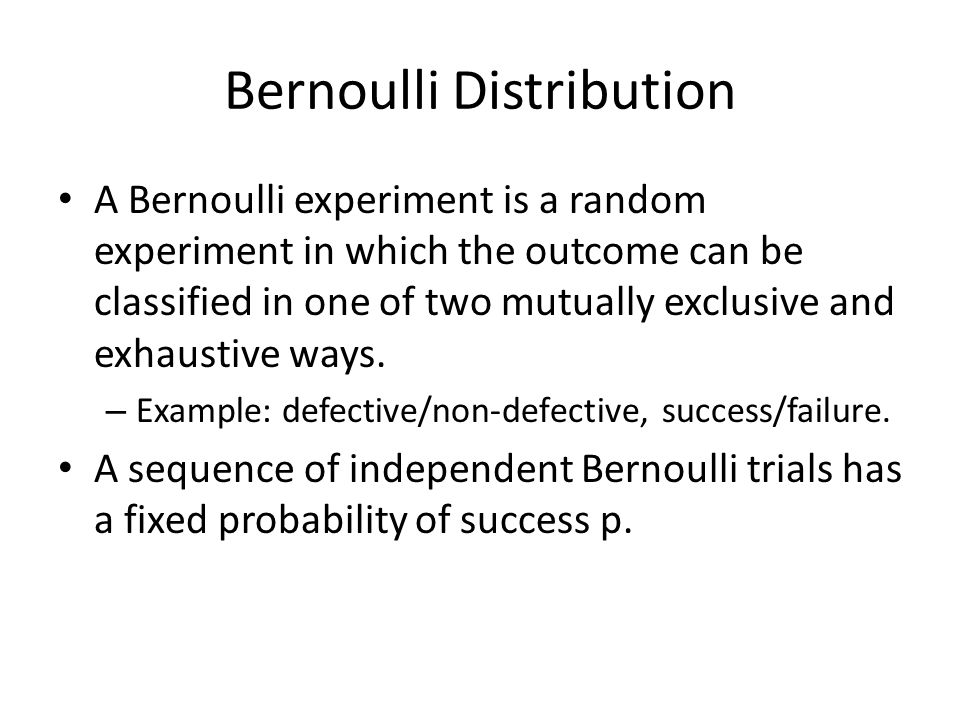 Bernoulli Distribution A Bernoulli experiment is a random experiment in which the outcome can be classified in one of two mutually exclusive and exhaustive ways.