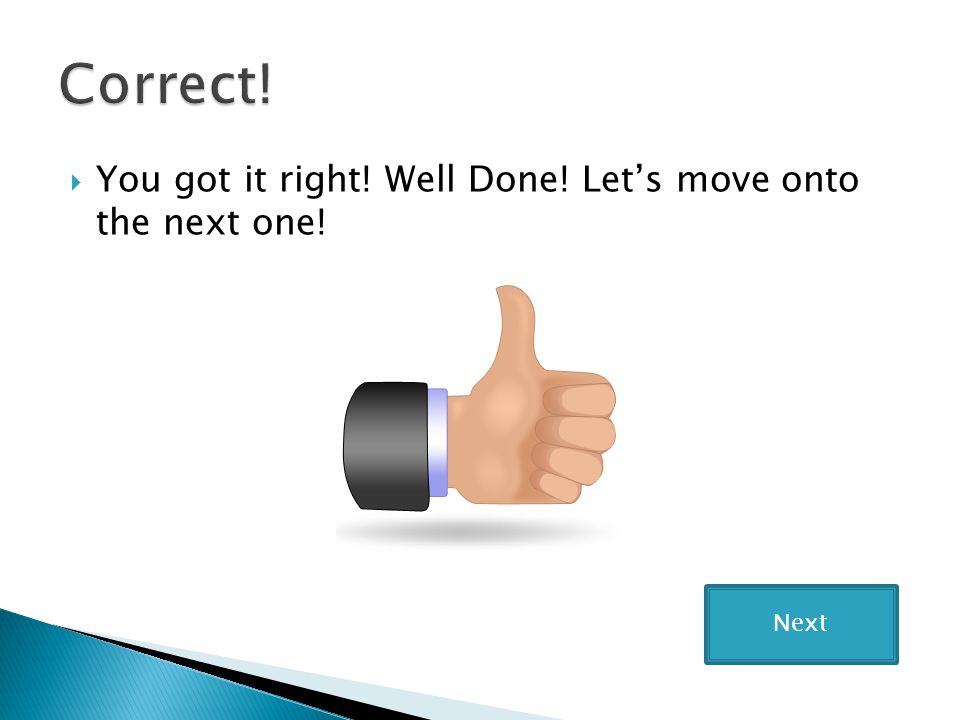  You got it right! Well Done! Let's move onto the next one! Next