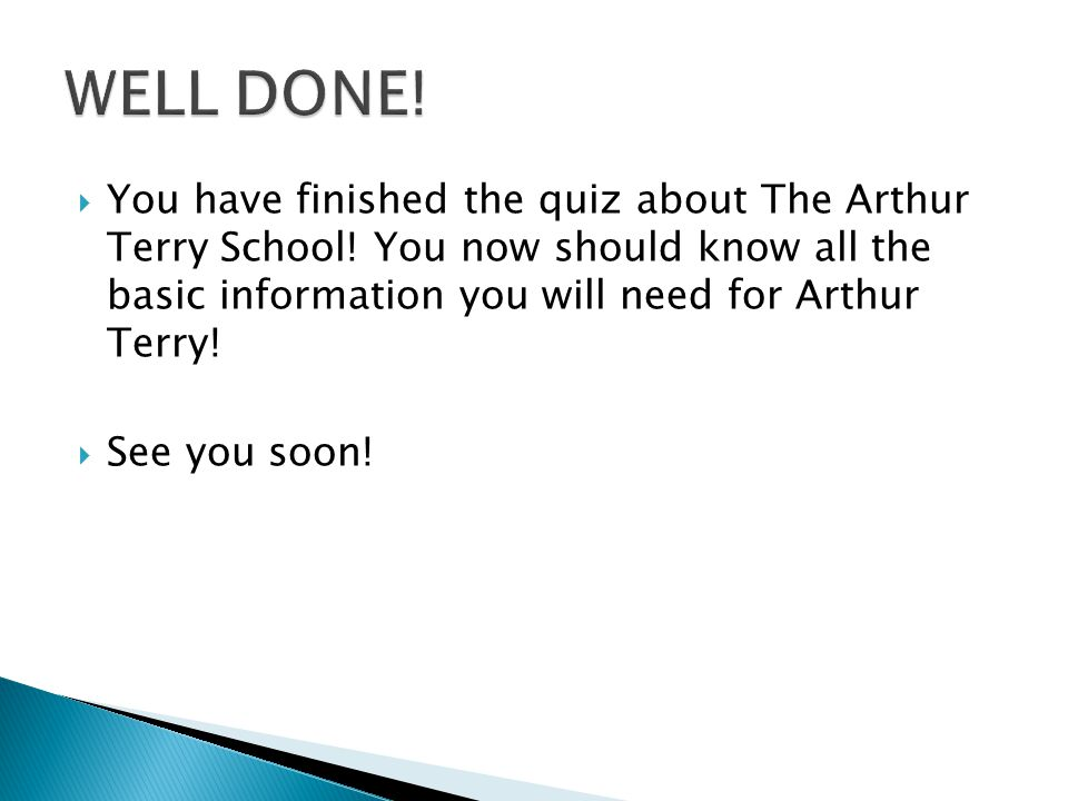  You have finished the quiz about The Arthur Terry School! You now should know all the basic information you will need for Arthur Terry!  See you so