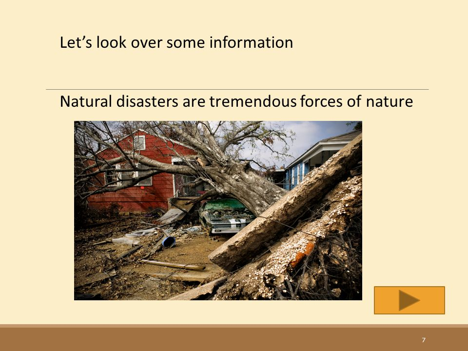 Let's look over some information Natural disasters are tremendous forces of nature 7