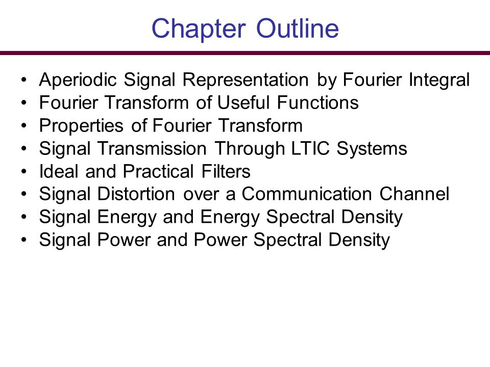 Chapter Outline Aperiodic Signal Representation by Fourier Integral Fourier Transform of Useful Functions Properties of Fourier Transform Signal Trans
