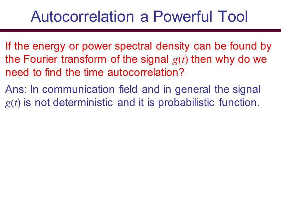 Autocorrelation a Powerful Tool If the energy or power spectral density can be found by the Fourier transform of the signal g(t) then why do we need t