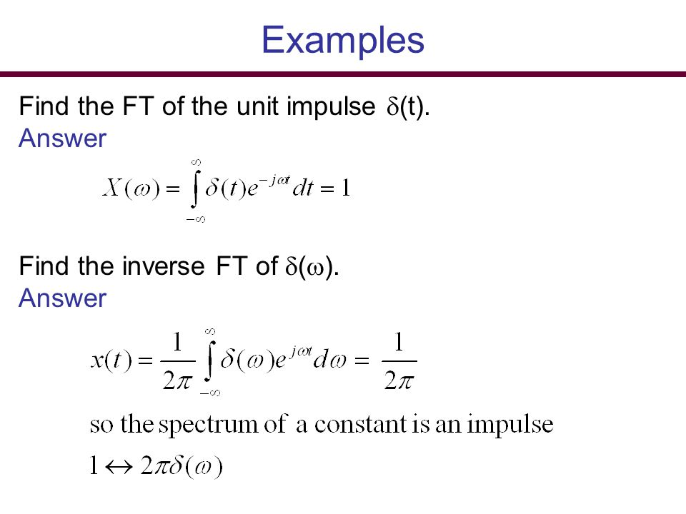 Examples Find the FT of the unit impulse  (t). Answer Find the inverse FT of  (  ). Answer