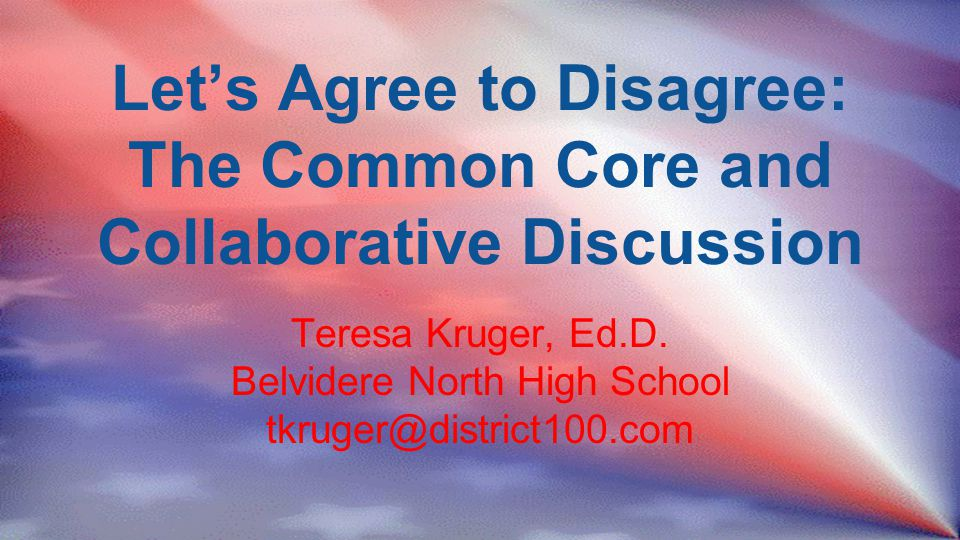 Let's Agree to Disagree: The Common Core and Collaborative Discussion Teresa Kruger, Ed.D.
