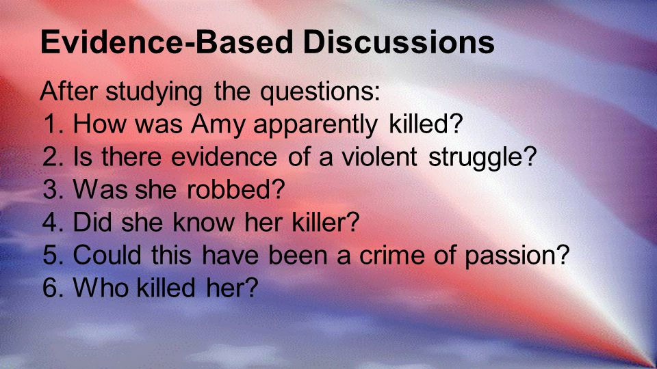 Evidence-Based Discussions After studying the questions: 1.How was Amy apparently killed.