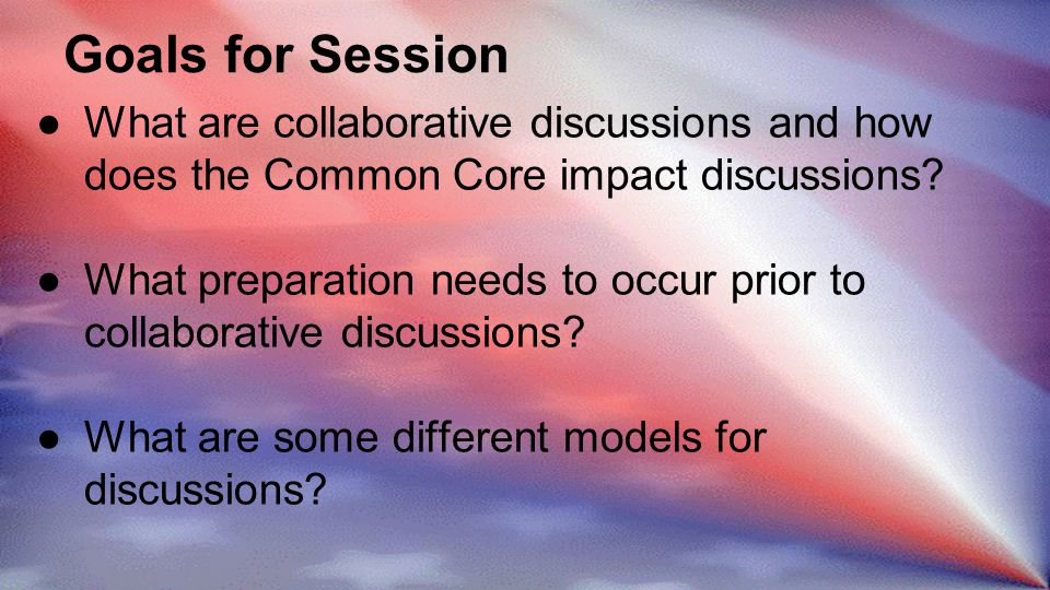 Goals for Session ●What are collaborative discussions and how does the Common Core impact discussions.