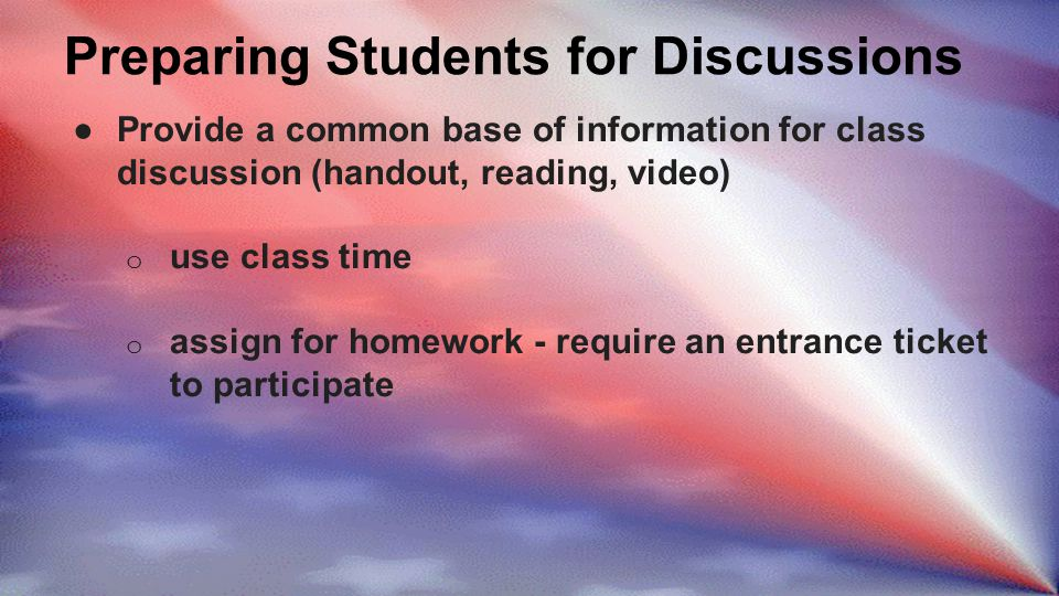 Preparing Students for Discussions ●Provide a common base of information for class discussion (handout, reading, video) o use class time o assign for homework - require an entrance ticket to participate