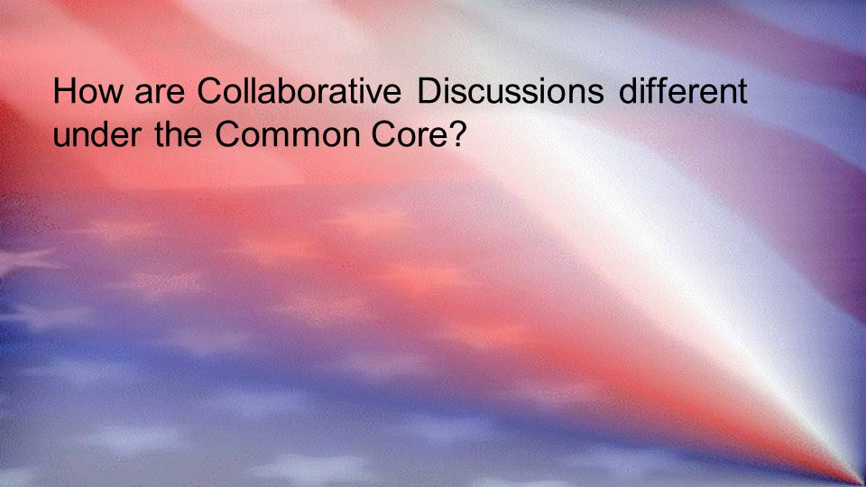 How are Collaborative Discussions different under the Common Core