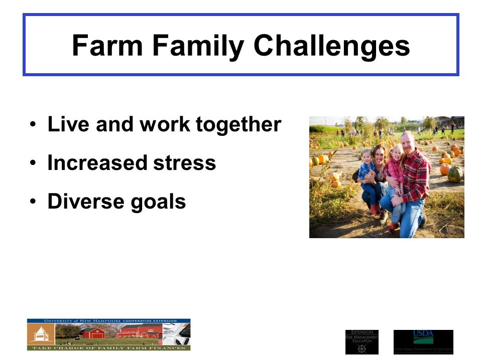 Farm Family Challenges Live and work together Increased stress Diverse goals