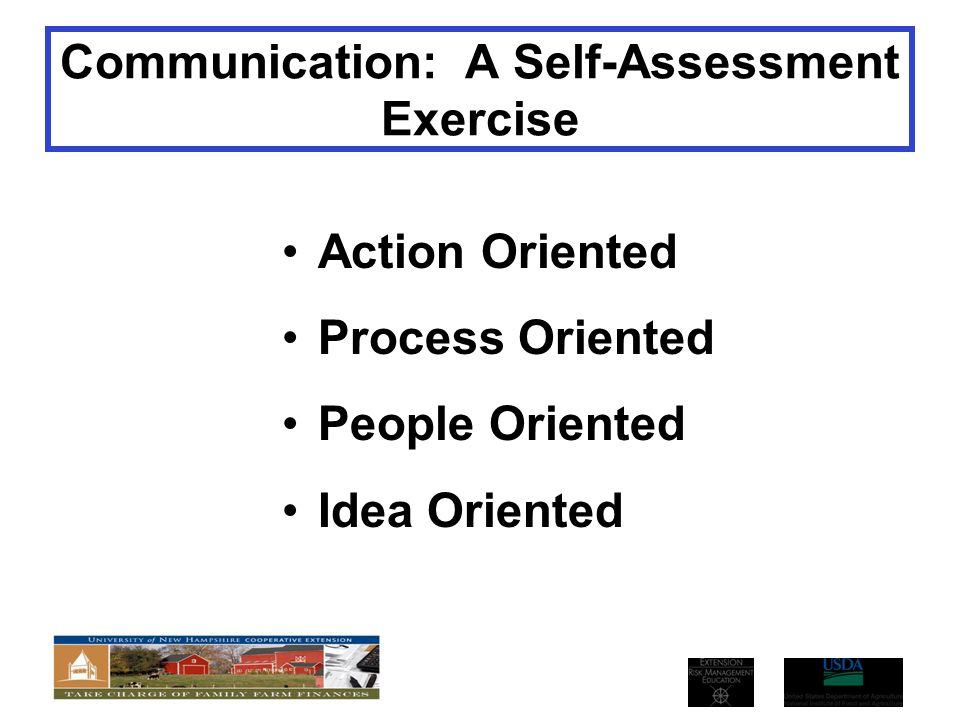 Communication: A Self-Assessment Exercise Action Oriented Process Oriented People Oriented Idea Oriented