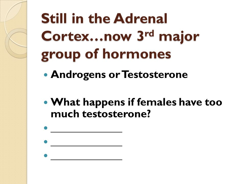 Still in the Adrenal Cortex…now 3 rd major group of hormones Androgens or Testosterone What happens if females have too much testosterone.