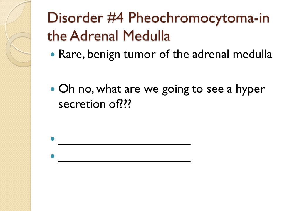 Disorder #4 Pheochromocytoma-in the Adrenal Medulla Rare, benign tumor of the adrenal medulla Oh no, what are we going to see a hyper secretion of .
