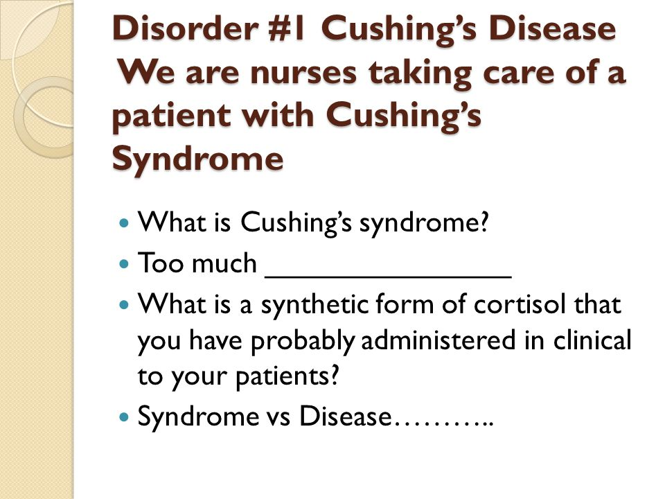 Disorder #1 Cushing's Disease We are nurses taking care of a patient with Cushing's Syndrome What is Cushing's syndrome.