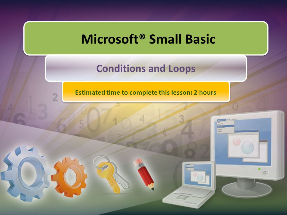Microsoft® Small Basic Conditions and Loops Estimated time to complete this lesson: 2 hours