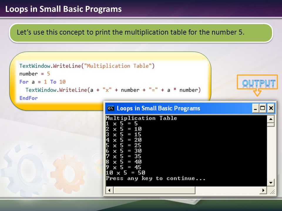 Loops in Small Basic Programs Let's use this concept to print the multiplication table for the number 5.