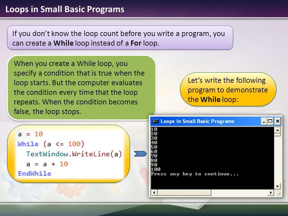 If you don't know the loop count before you write a program, you can create a While loop instead of a For loop. Loops in Small Basic Programs Let's wr