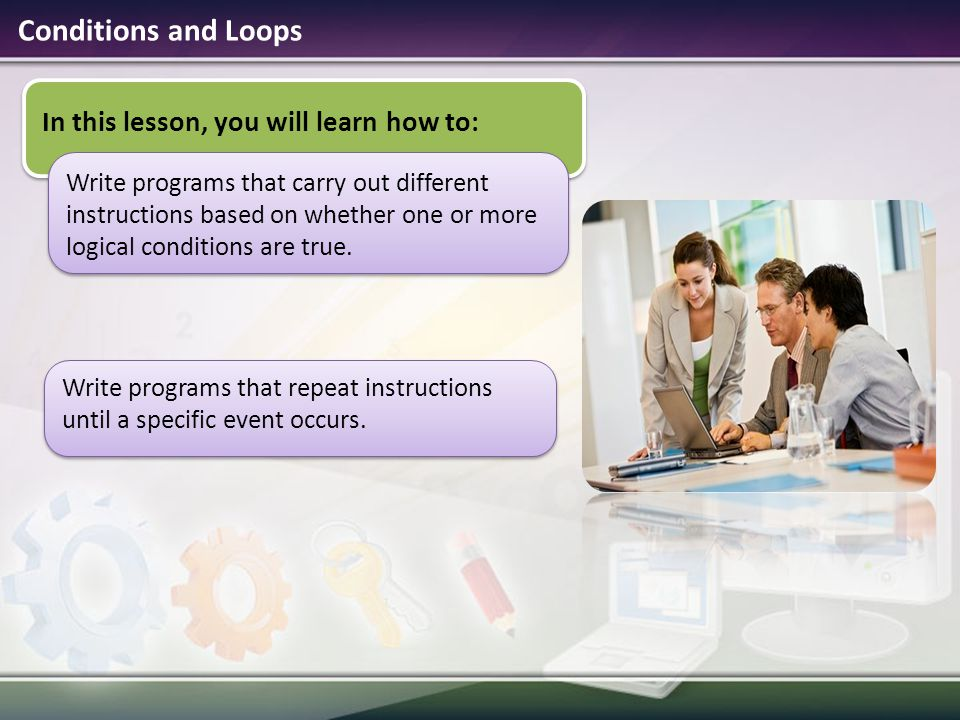 Conditions and Loops In this lesson, you will learn how to: Write programs that carry out different instructions based on whether one or more logical