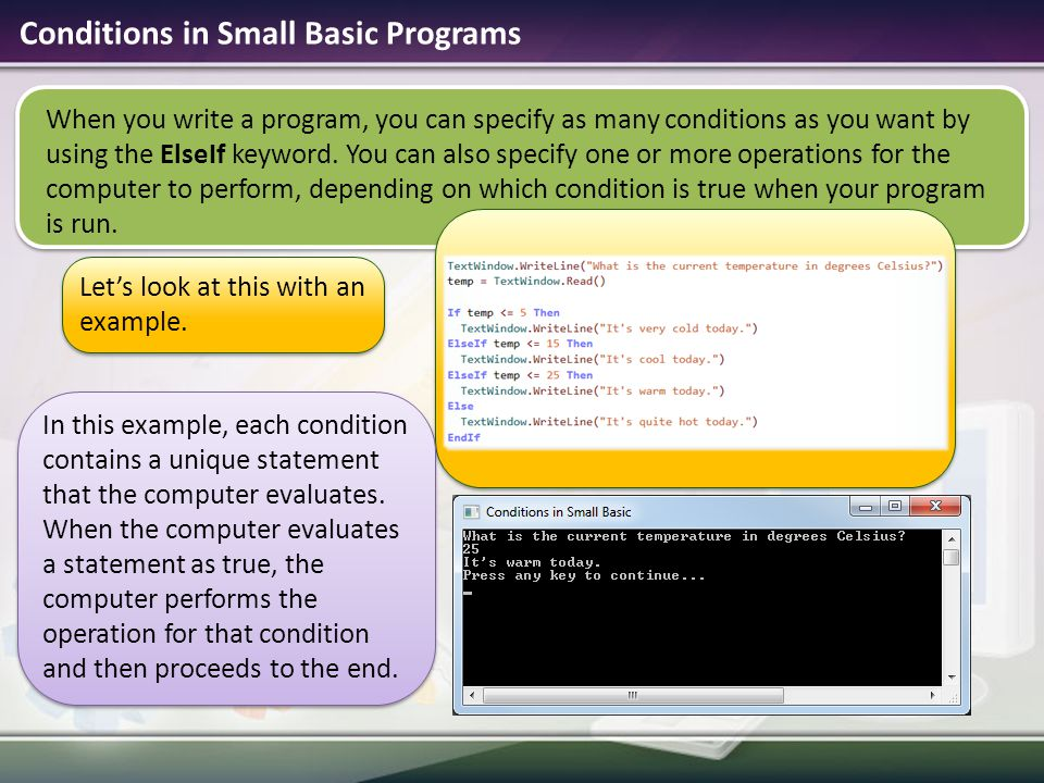 When you write a program, you can specify as many conditions as you want by using the ElseIf keyword. You can also specify one or more operations for