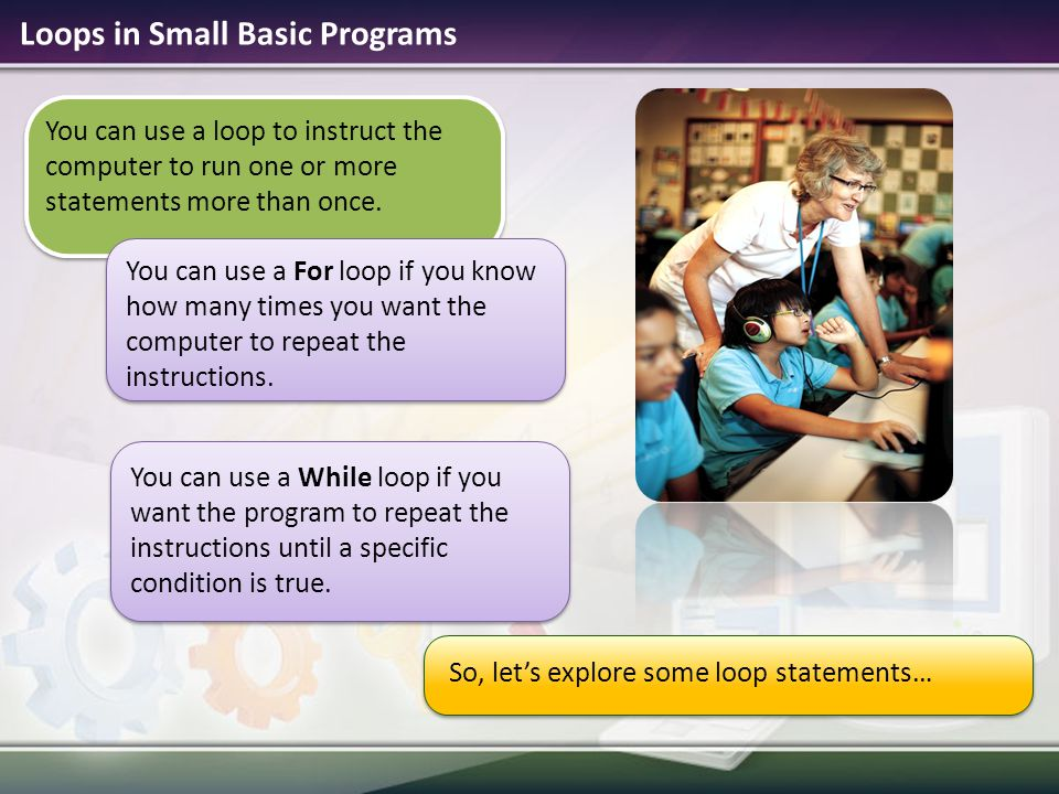 Loops in Small Basic Programs So, let's explore some loop statements… You can use a loop to instruct the computer to run one or more statements more t