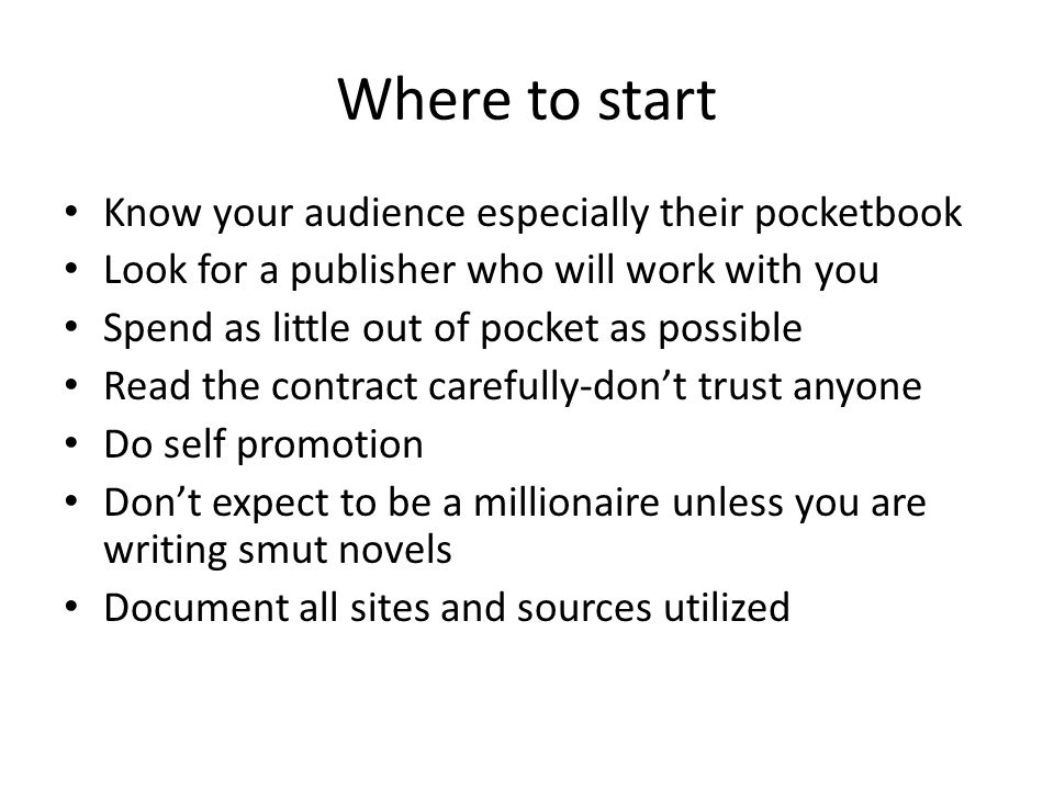 Where to start Know your audience especially their pocketbook Look for a publisher who will work with you Spend as little out of pocket as possible Read the contract carefully-don't trust anyone Do self promotion Don't expect to be a millionaire unless you are writing smut novels Document all sites and sources utilized