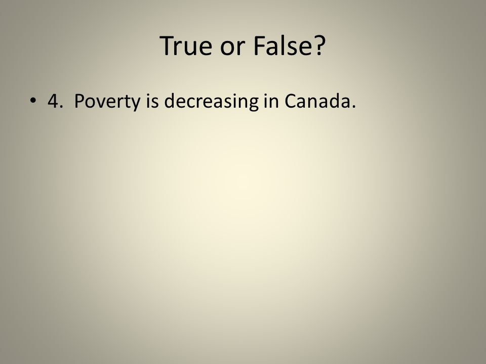 True or False? 4. Poverty is decreasing in Canada.