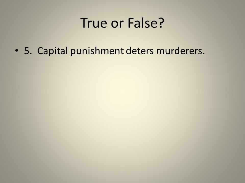 True or False? 5. Capital punishment deters murderers.