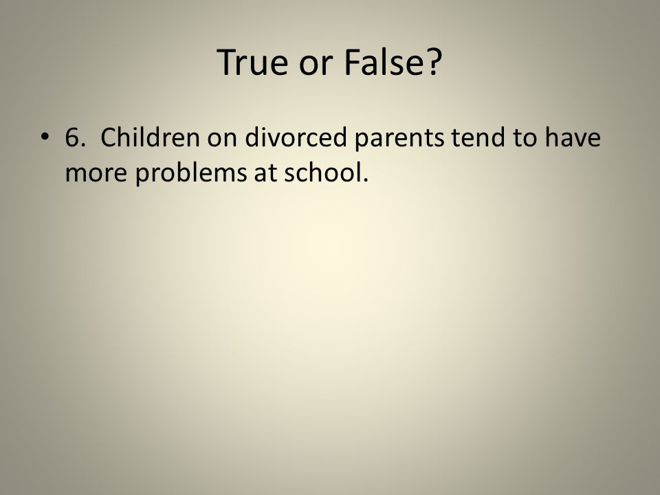 True or False? 6. Children on divorced parents tend to have more problems at school.