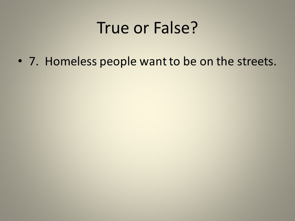 True or False? 7. Homeless people want to be on the streets.
