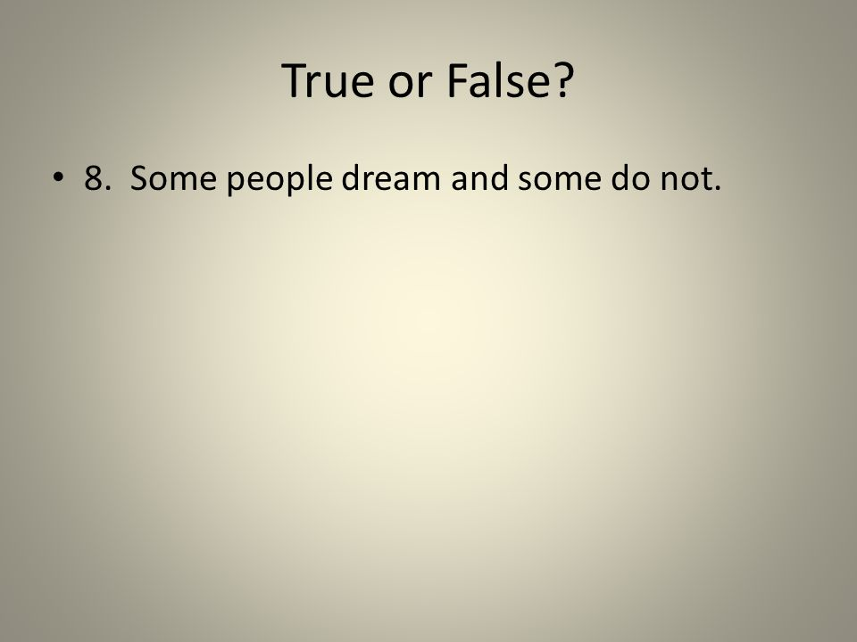 True or False? 8. Some people dream and some do not.