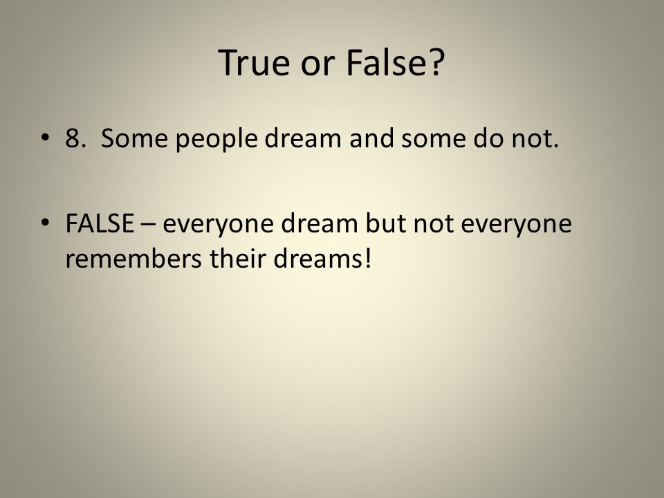 True or False? 8. Some people dream and some do not. FALSE – everyone dream but not everyone remembers their dreams!