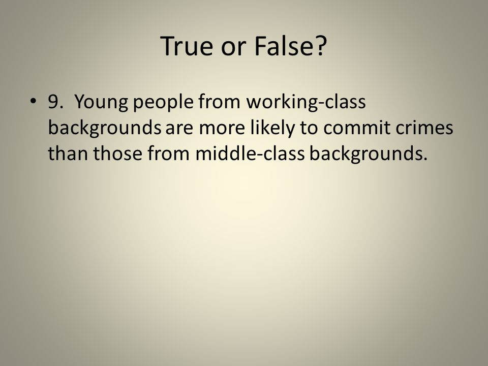 True or False? 9. Young people from working-class backgrounds are more likely to commit crimes than those from middle-class backgrounds.