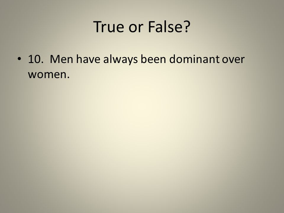 True or False? 10. Men have always been dominant over women.