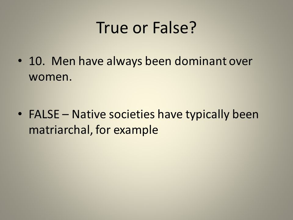 True or False? 10. Men have always been dominant over women. FALSE – Native societies have typically been matriarchal, for example
